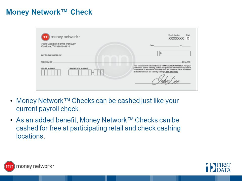 Money Network Check Money Network Checks can be cashed just like your current payroll check.