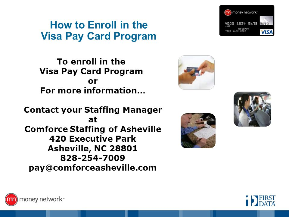To enroll in the Visa Pay Card Program or For more information… Contact your Staffing Manager at Comforce Staffing of Asheville 420 Executive Park Asheville, NC How to Enroll in the Visa Pay Card Program