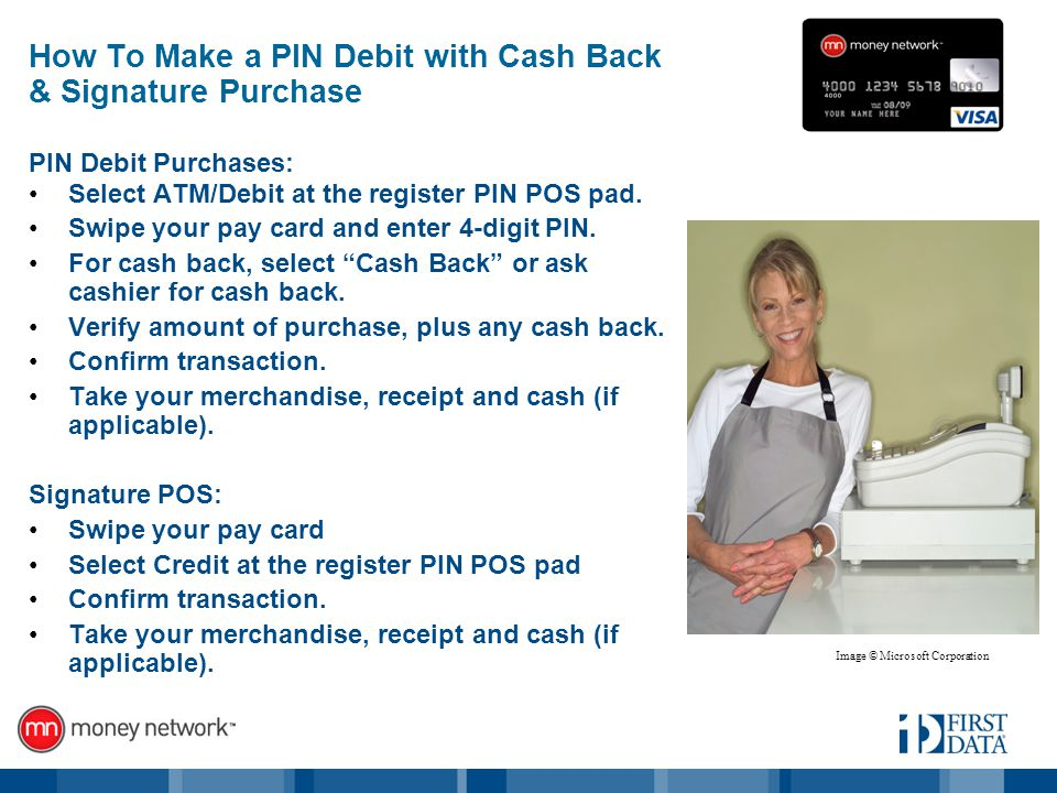 How To Make a PIN Debit with Cash Back & Signature Purchase PIN Debit Purchases: Select ATM/Debit at the register PIN POS pad.