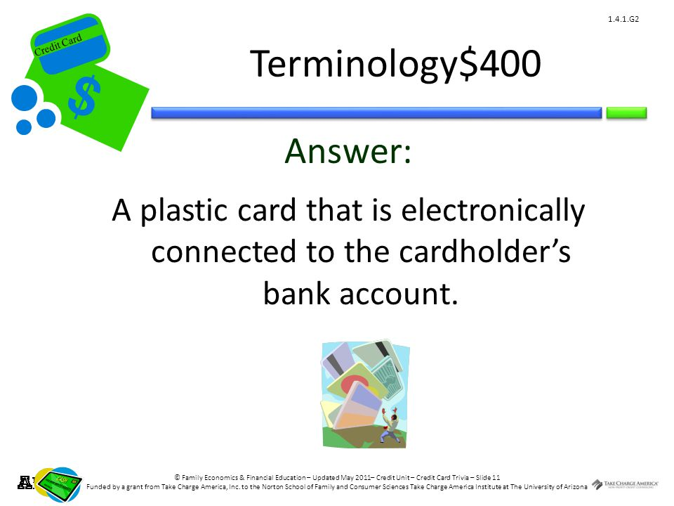 © Family Economics & Financial Education – Updated May 2011– Credit Unit – Credit Card Trivia – Slide 11 Funded by a grant from Take Charge America, Inc.