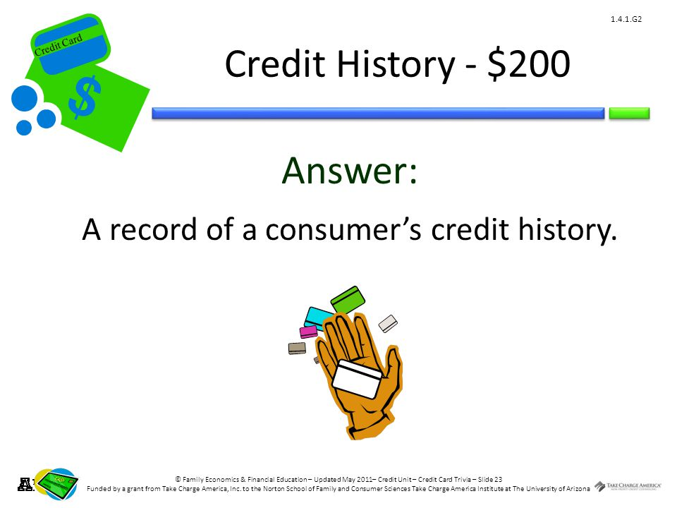 © Family Economics & Financial Education – Updated May 2011– Credit Unit – Credit Card Trivia – Slide 23 Funded by a grant from Take Charge America, Inc.