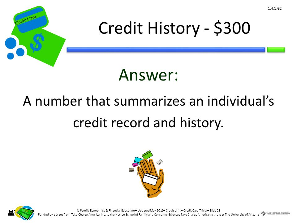 © Family Economics & Financial Education – Updated May 2011– Credit Unit – Credit Card Trivia – Slide 25 Funded by a grant from Take Charge America, Inc.