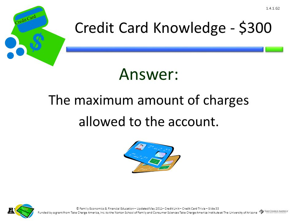 © Family Economics & Financial Education – Updated May 2011– Credit Unit – Credit Card Trivia – Slide 33 Funded by a grant from Take Charge America, Inc.