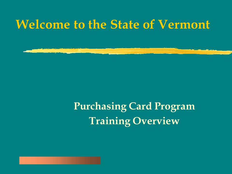 Welcome to the State of Vermont Purchasing Card Program Training Overview