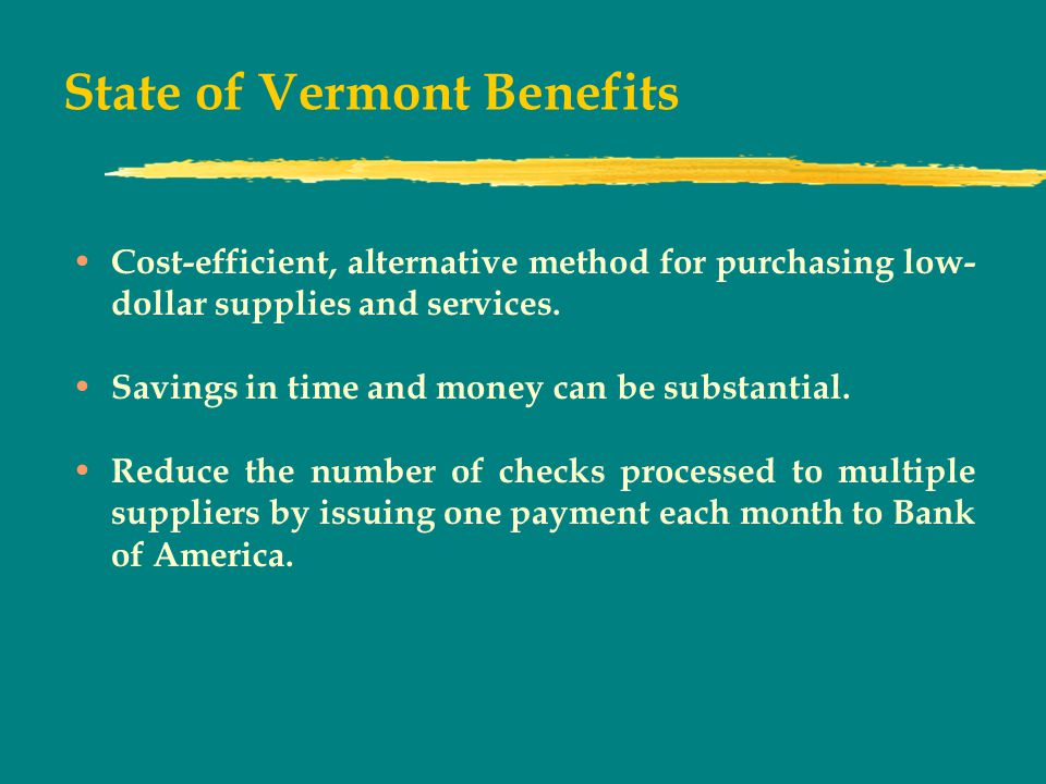 State of Vermont Benefits Cost-efficient, alternative method for purchasing low- dollar supplies and services.