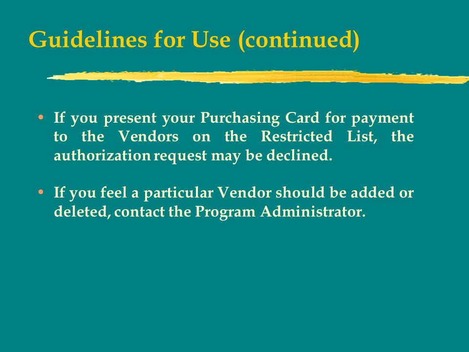 Guidelines for Use (continued) If you present your Purchasing Card for payment to the Vendors on the Restricted List, the authorization request may be declined.