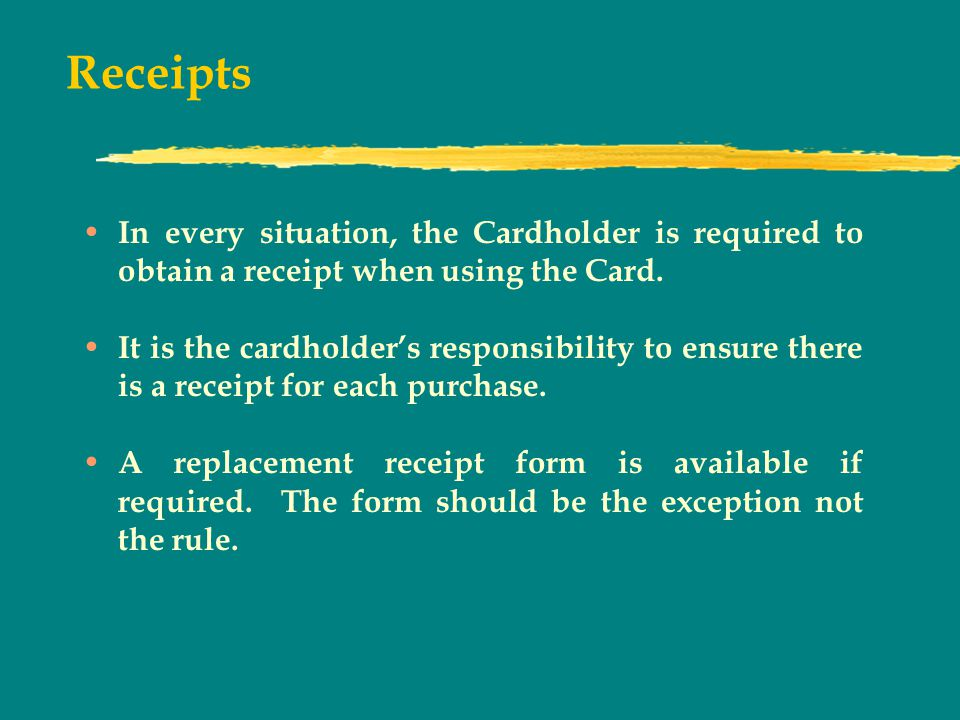 Receipts In every situation, the Cardholder is required to obtain a receipt when using the Card.