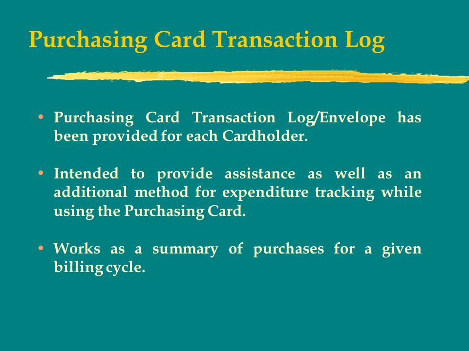 Purchasing Card Transaction Log Purchasing Card Transaction Log/Envelope has been provided for each Cardholder.
