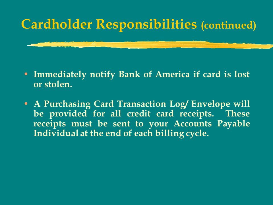 Cardholder Responsibilities (continued) Immediately notify Bank of America if card is lost or stolen.