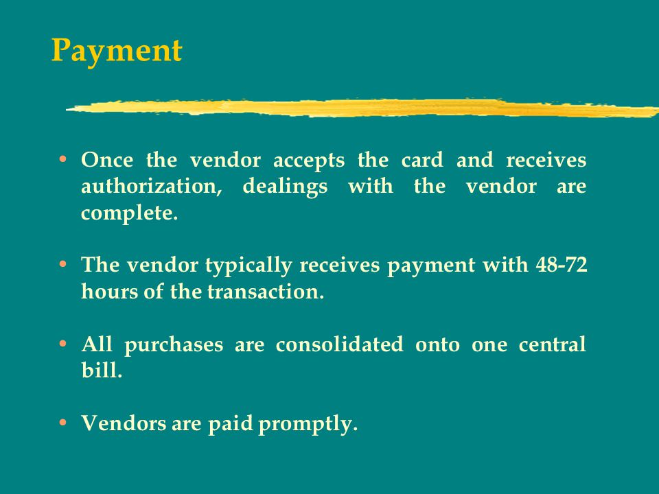 Payment Once the vendor accepts the card and receives authorization, dealings with the vendor are complete.