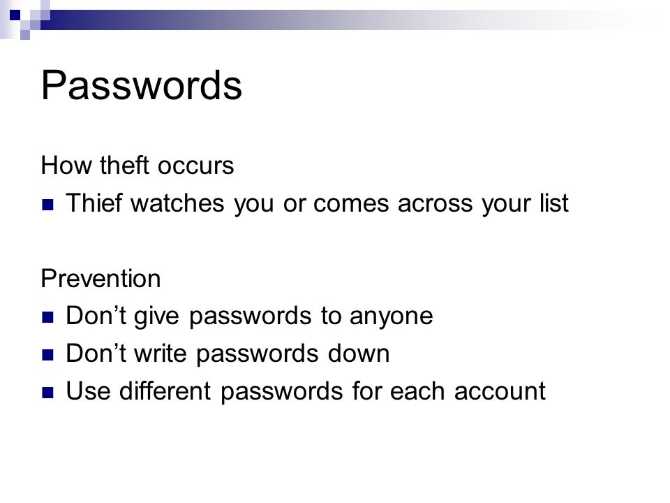 Passwords How theft occurs Thief watches you or comes across your list Prevention Dont give passwords to anyone Dont write passwords down Use different passwords for each account