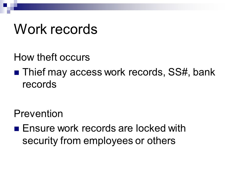 Work records How theft occurs Thief may access work records, SS#, bank records Prevention Ensure work records are locked with security from employees or others