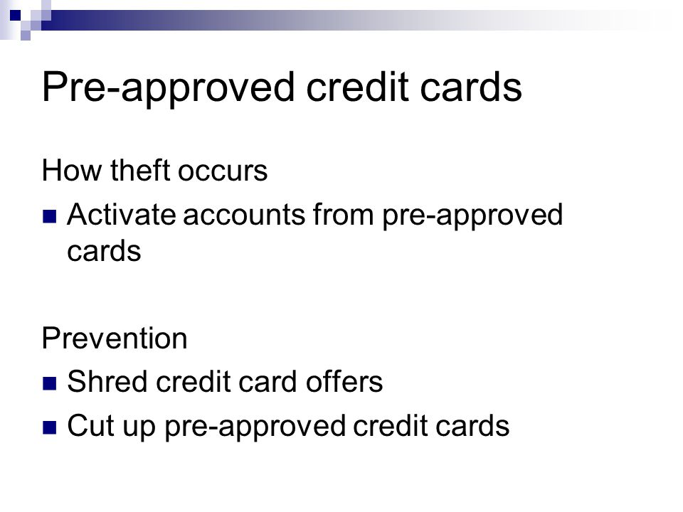Pre-approved credit cards How theft occurs Activate accounts from pre-approved cards Prevention Shred credit card offers Cut up pre-approved credit cards
