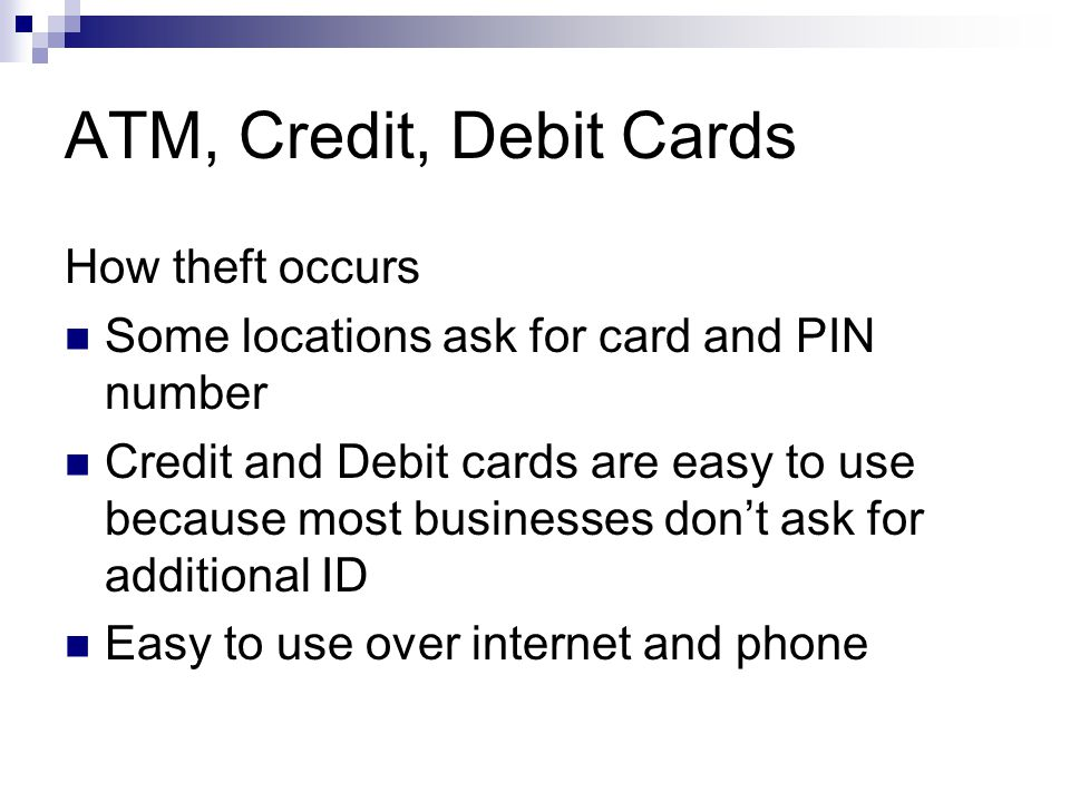 ATM, Credit, Debit Cards How theft occurs Some locations ask for card and PIN number Credit and Debit cards are easy to use because most businesses dont ask for additional ID Easy to use over internet and phone