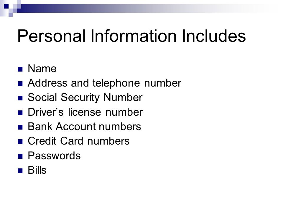 Personal Information Includes Name Address and telephone number Social Security Number Drivers license number Bank Account numbers Credit Card numbers Passwords Bills