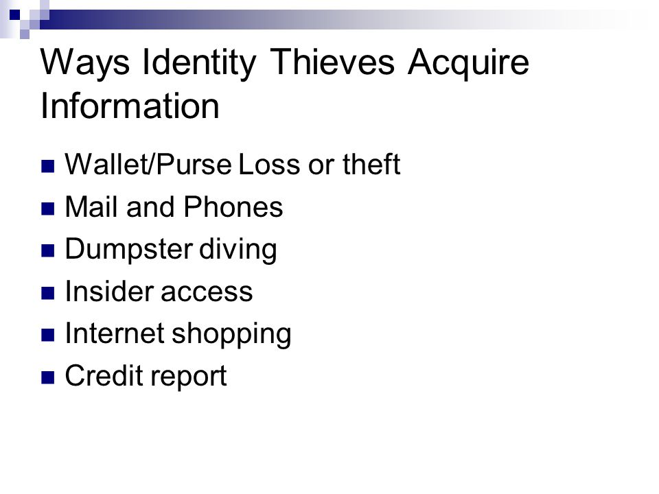 Ways Identity Thieves Acquire Information Wallet/Purse Loss or theft Mail and Phones Dumpster diving Insider access Internet shopping Credit report