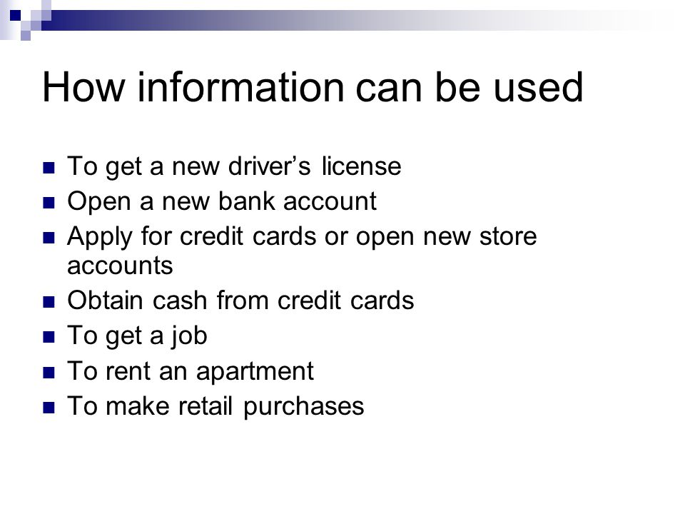 How information can be used To get a new drivers license Open a new bank account Apply for credit cards or open new store accounts Obtain cash from credit cards To get a job To rent an apartment To make retail purchases