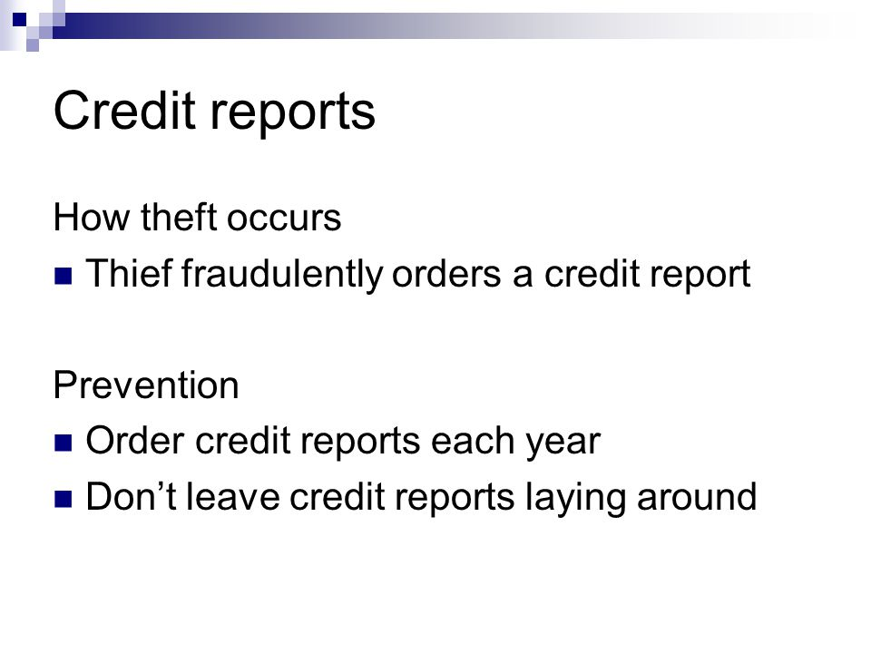Credit reports How theft occurs Thief fraudulently orders a credit report Prevention Order credit reports each year Dont leave credit reports laying around