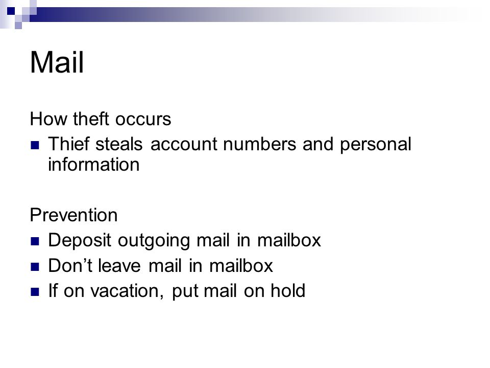 Mail How theft occurs Thief steals account numbers and personal information Prevention Deposit outgoing mail in mailbox Dont leave mail in mailbox If on vacation, put mail on hold