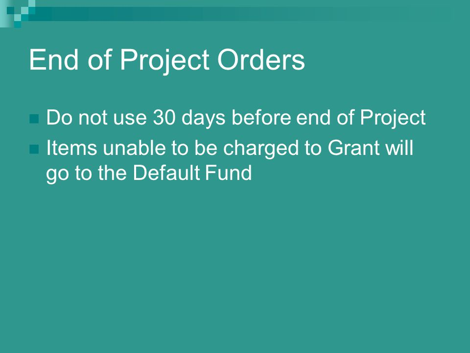 End of Project Orders Do not use 30 days before end of Project Items unable to be charged to Grant will go to the Default Fund