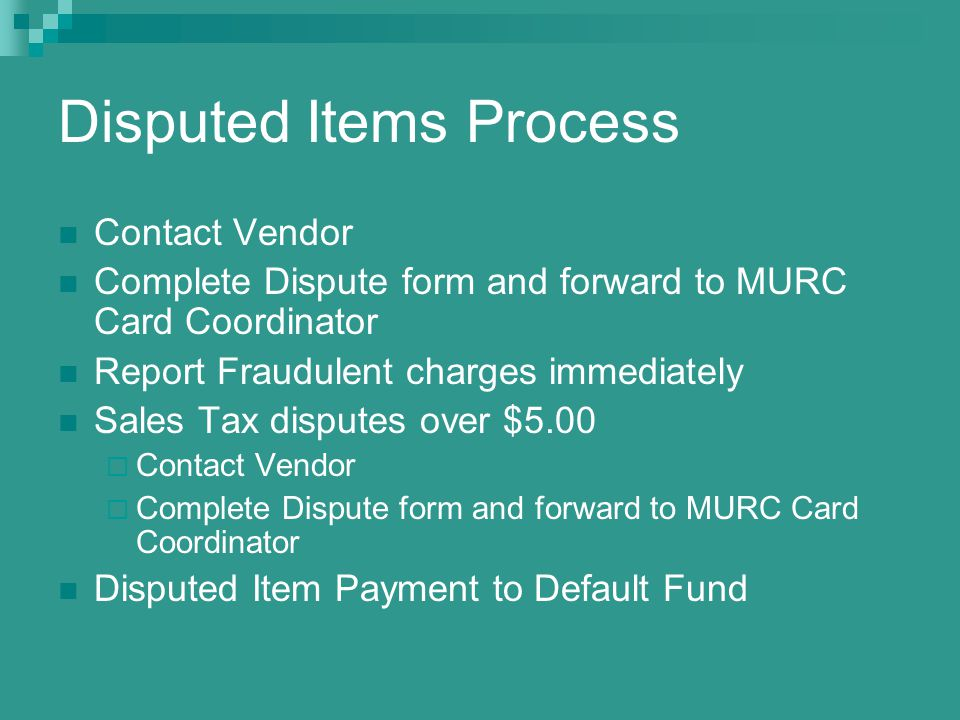 Disputed Items Process Contact Vendor Complete Dispute form and forward to MURC Card Coordinator Report Fraudulent charges immediately Sales Tax disputes over $5.00 Contact Vendor Complete Dispute form and forward to MURC Card Coordinator Disputed Item Payment to Default Fund