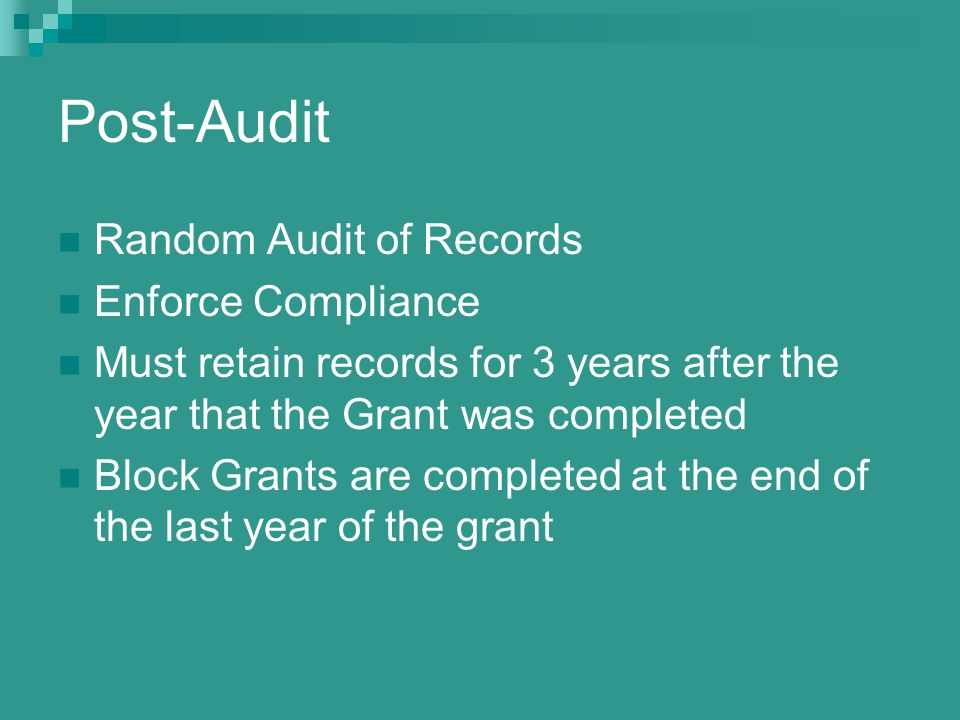 Post-Audit Random Audit of Records Enforce Compliance Must retain records for 3 years after the year that the Grant was completed Block Grants are completed at the end of the last year of the grant