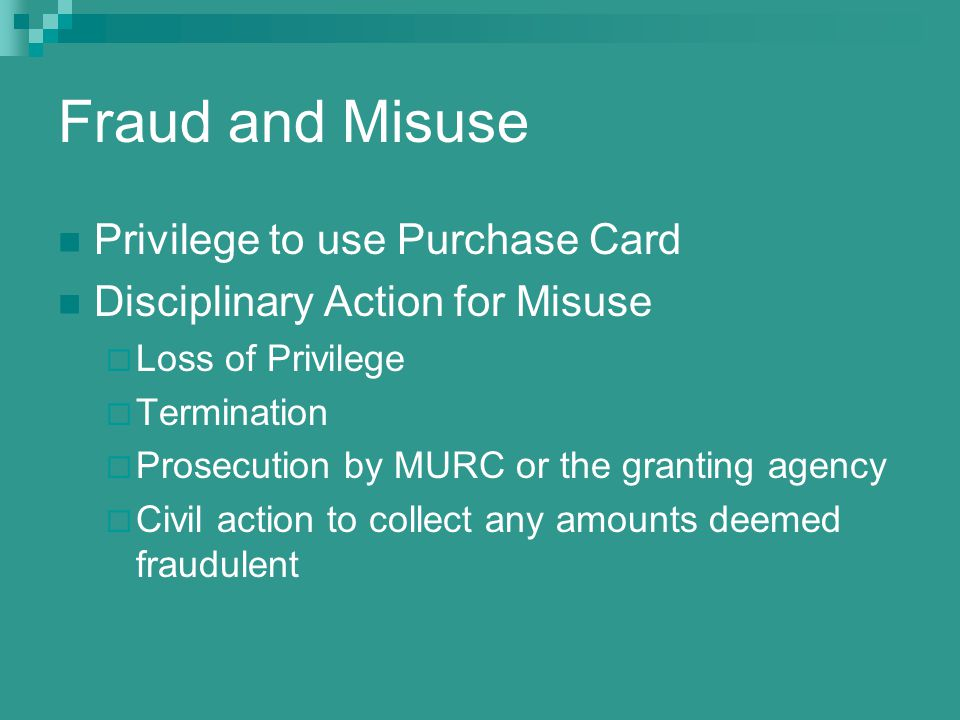 Fraud and Misuse Privilege to use Purchase Card Disciplinary Action for Misuse Loss of Privilege Termination Prosecution by MURC or the granting agency Civil action to collect any amounts deemed fraudulent