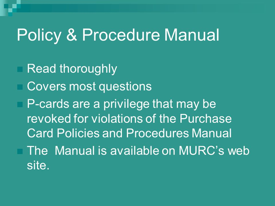 Policy & Procedure Manual Read thoroughly Covers most questions P-cards are a privilege that may be revoked for violations of the Purchase Card Policies and Procedures Manual The Manual is available on MURCs web site.