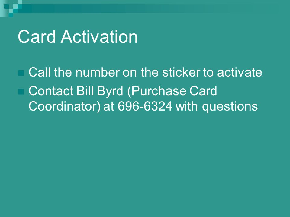 Card Activation Call the number on the sticker to activate Contact Bill Byrd (Purchase Card Coordinator) at with questions