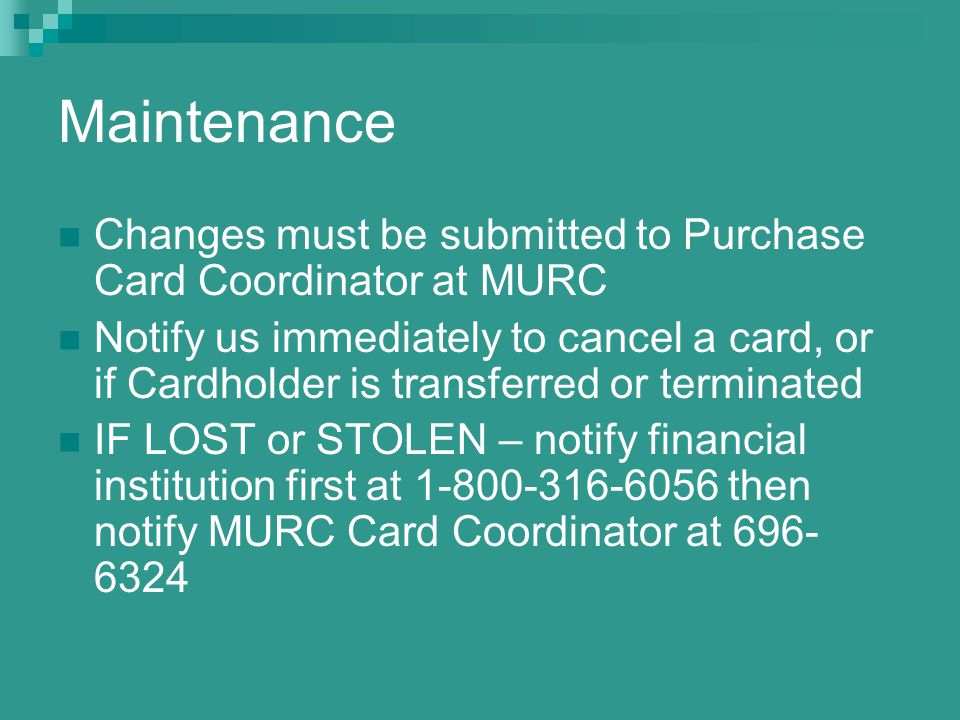 Maintenance Changes must be submitted to Purchase Card Coordinator at MURC Notify us immediately to cancel a card, or if Cardholder is transferred or terminated IF LOST or STOLEN – notify financial institution first at then notify MURC Card Coordinator at