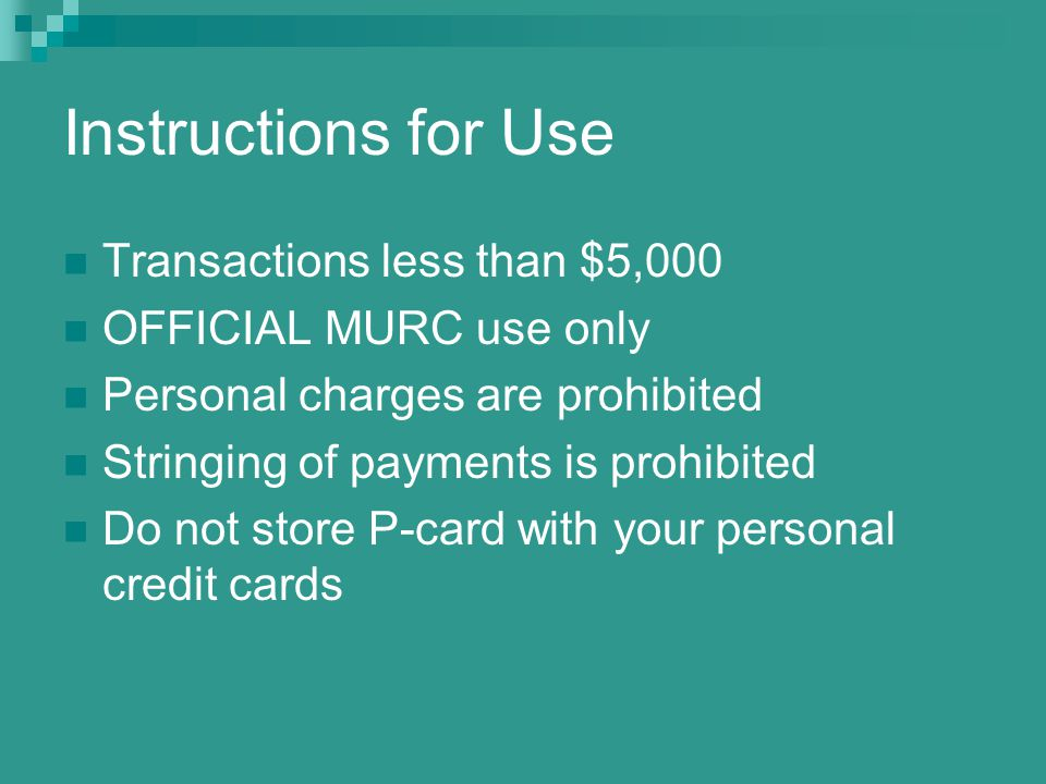 Instructions for Use Transactions less than $5,000 OFFICIAL MURC use only Personal charges are prohibited Stringing of payments is prohibited Do not store P-card with your personal credit cards