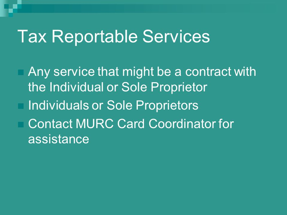 Tax Reportable Services Any service that might be a contract with the Individual or Sole Proprietor Individuals or Sole Proprietors Contact MURC Card Coordinator for assistance