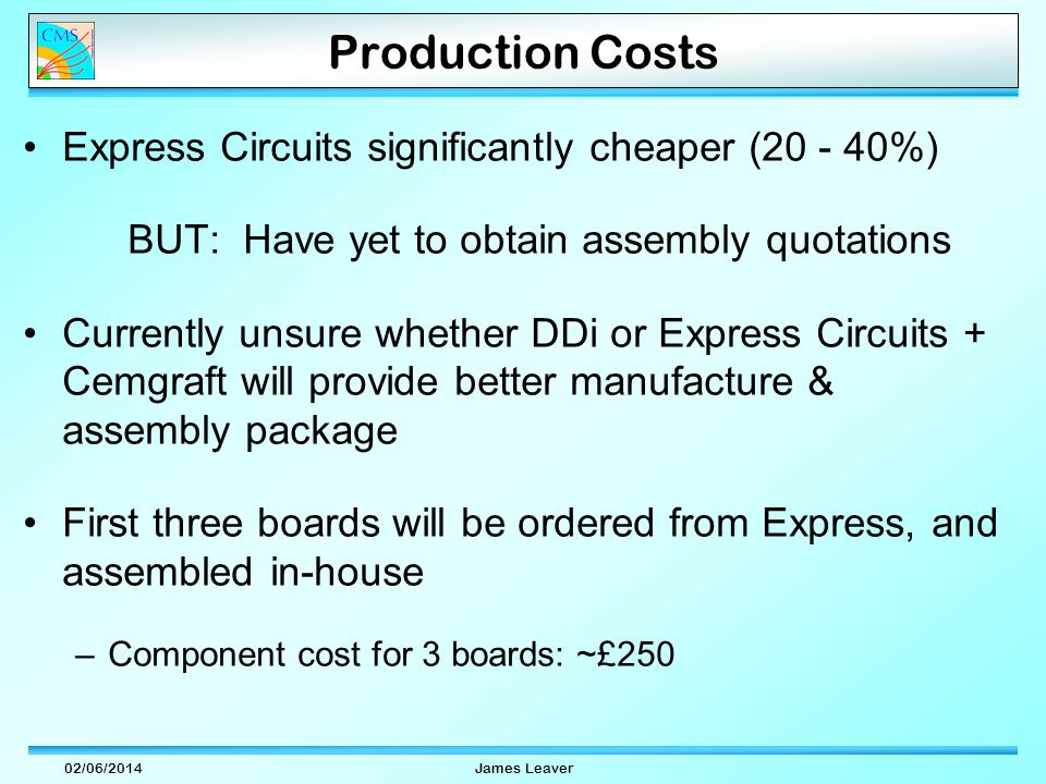 02/06/2014James Leaver Production Costs Express Circuits significantly cheaper ( %) BUT: Have yet to obtain assembly quotations Currently unsure whether DDi or Express Circuits + Cemgraft will provide better manufacture & assembly package First three boards will be ordered from Express, and assembled in-house –Component cost for 3 boards: ~£250