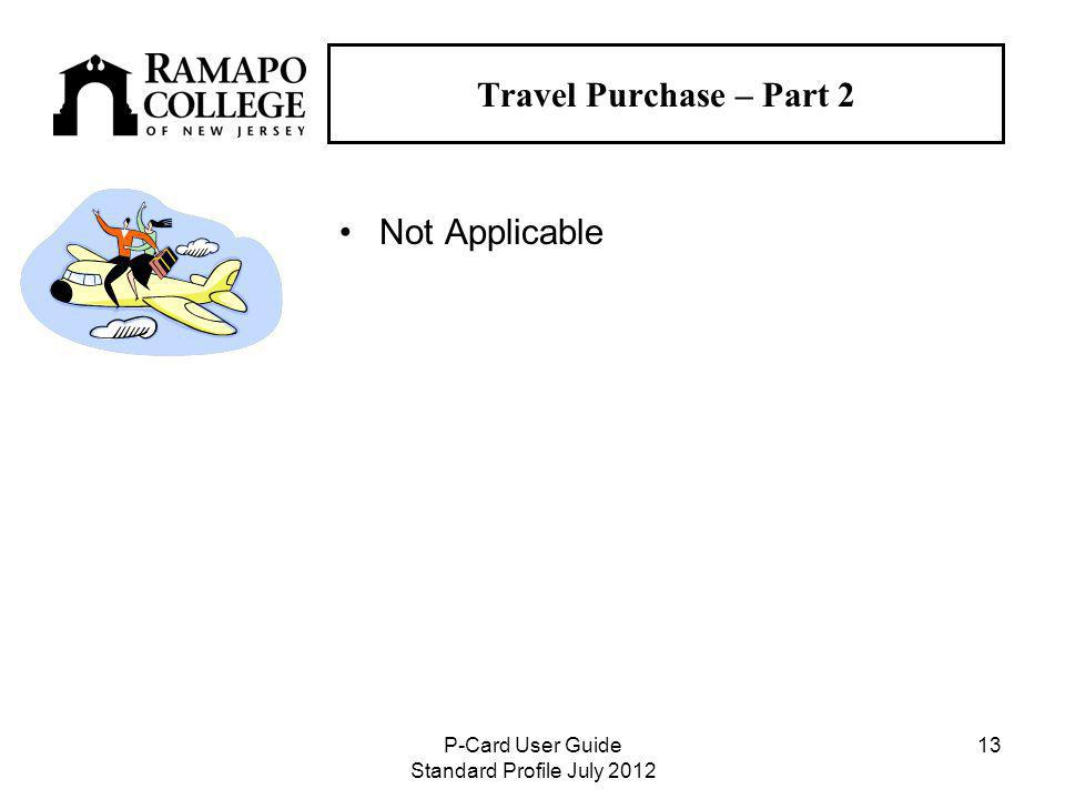 P-Card User Guide Standard Profile July Travel Purchase – Part 2 Not Applicable
