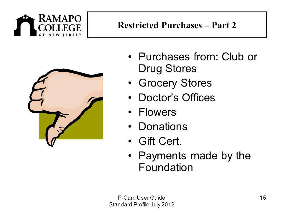 P-Card User Guide Standard Profile July Restricted Purchases – Part 2 Purchases from: Club or Drug Stores Grocery Stores Doctors Offices Flowers Donations Gift Cert.