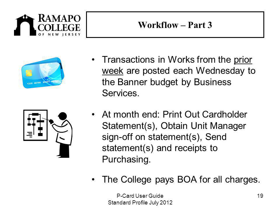 P-Card User Guide Standard Profile July Workflow – Part 3 Transactions in Works from the prior week are posted each Wednesday to the Banner budget by Business Services.