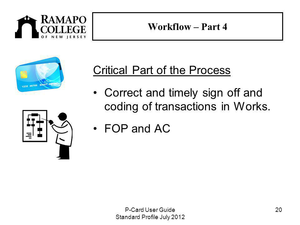 P-Card User Guide Standard Profile July Workflow – Part 4 Critical Part of the Process Correct and timely sign off and coding of transactions in Works.