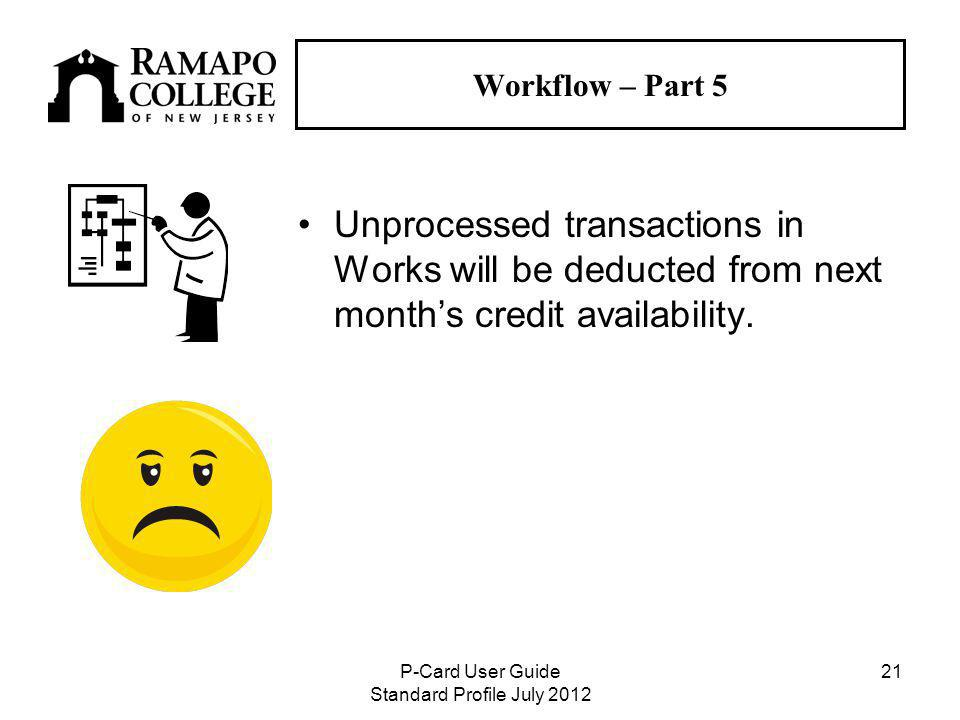 P-Card User Guide Standard Profile July Workflow – Part 5 Unprocessed transactions in Works will be deducted from next months credit availability.