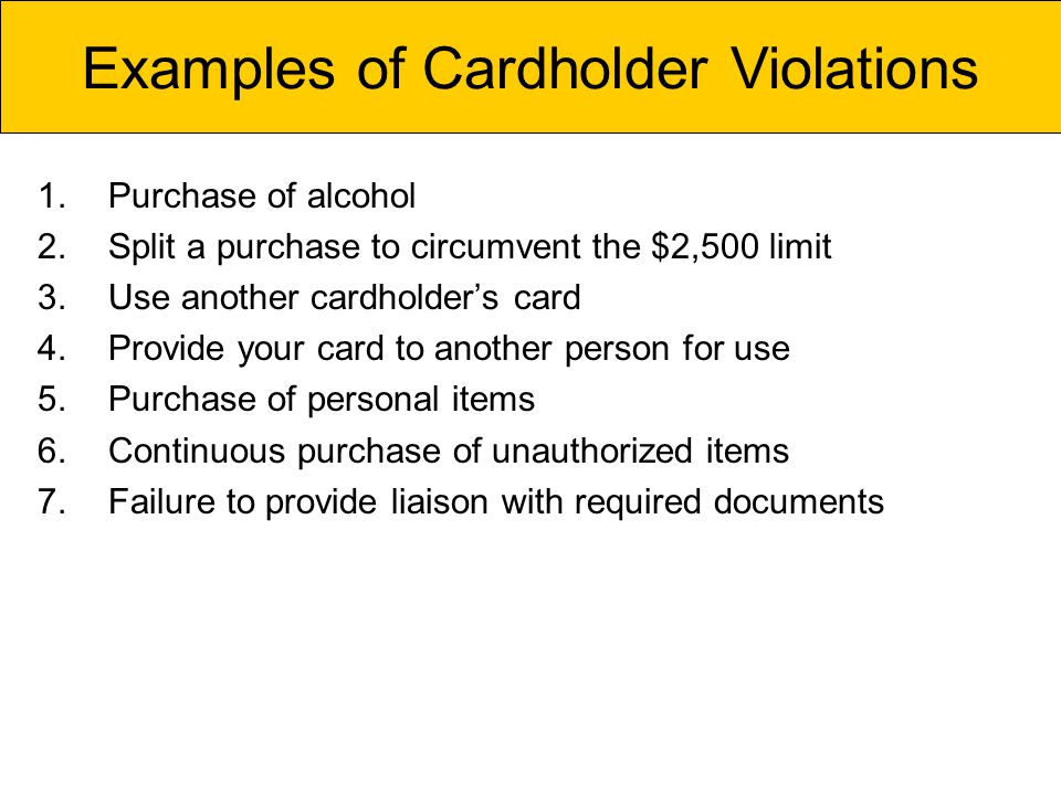 1.Purchase of alcohol 2.Split a purchase to circumvent the $2,500 limit 3.Use another cardholders card 4.Provide your card to another person for use 5.Purchase of personal items 6.Continuous purchase of unauthorized items 7.Failure to provide liaison with required documents Examples of Cardholder Violations