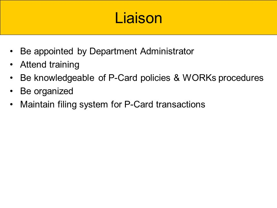 Be appointed by Department Administrator Attend training Be knowledgeable of P-Card policies & WORKs procedures Be organized Maintain filing system for P-Card transactions Liaison