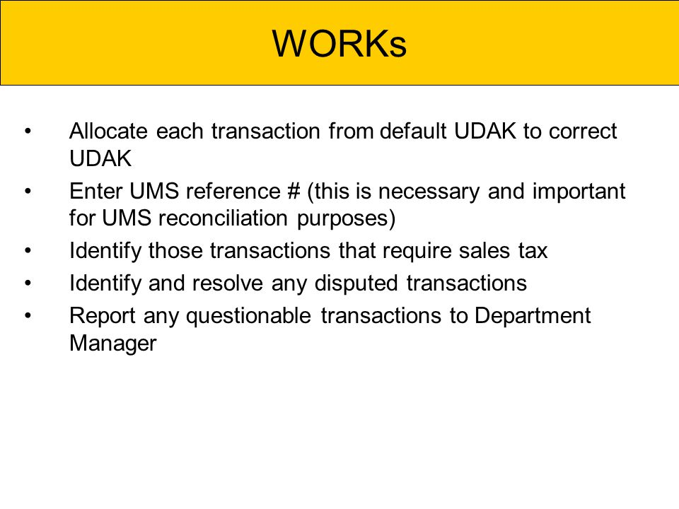 Allocate each transaction from default UDAK to correct UDAK Enter UMS reference # (this is necessary and important for UMS reconciliation purposes) Identify those transactions that require sales tax Identify and resolve any disputed transactions Report any questionable transactions to Department Manager WORKs