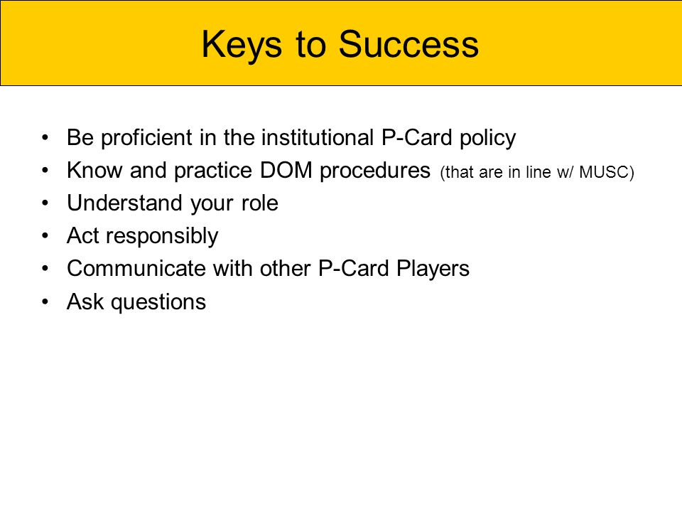 Be proficient in the institutional P-Card policy Know and practice DOM procedures (that are in line w/ MUSC) Understand your role Act responsibly Communicate with other P-Card Players Ask questions Keys to Success