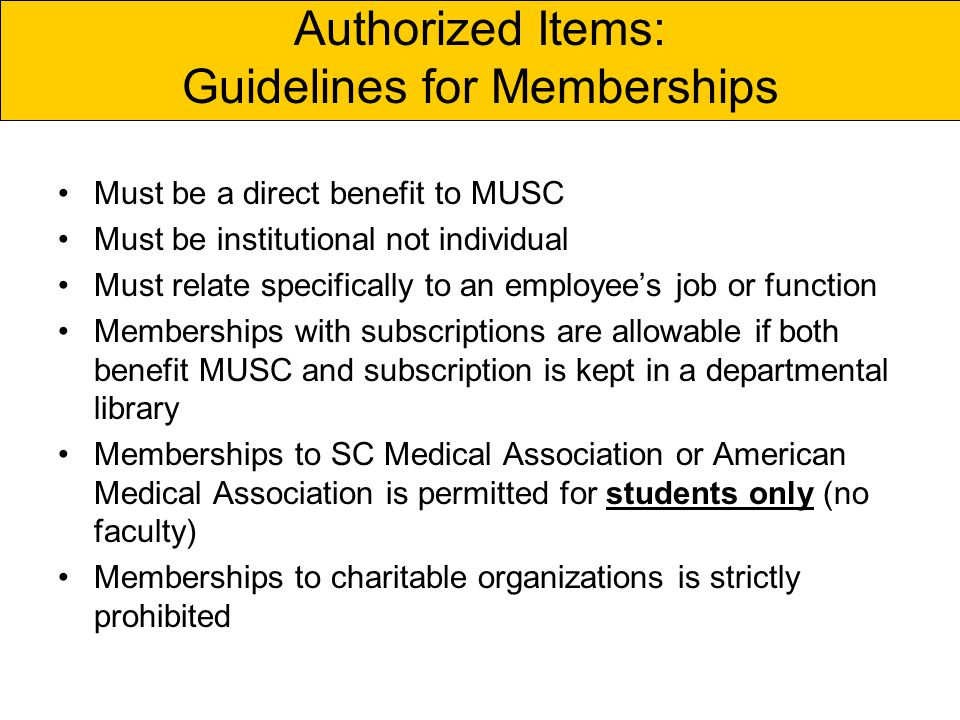 Authorized Items: Guidelines for Memberships Must be a direct benefit to MUSC Must be institutional not individual Must relate specifically to an employees job or function Memberships with subscriptions are allowable if both benefit MUSC and subscription is kept in a departmental library Memberships to SC Medical Association or American Medical Association is permitted for students only (no faculty) Memberships to charitable organizations is strictly prohibited