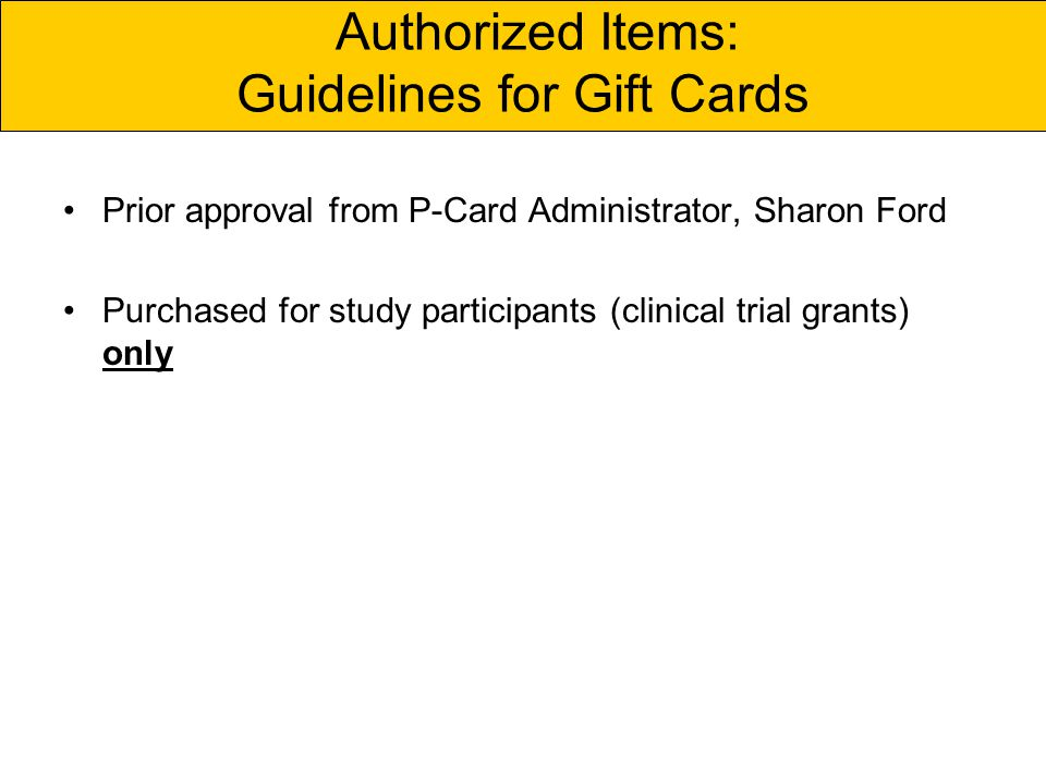 Authorized Items: Guidelines for Gift Cards Prior approval from P-Card Administrator, Sharon Ford Purchased for study participants (clinical trial grants) only