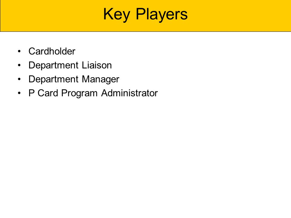 Cardholder Department Liaison Department Manager P Card Program Administrator Key Players