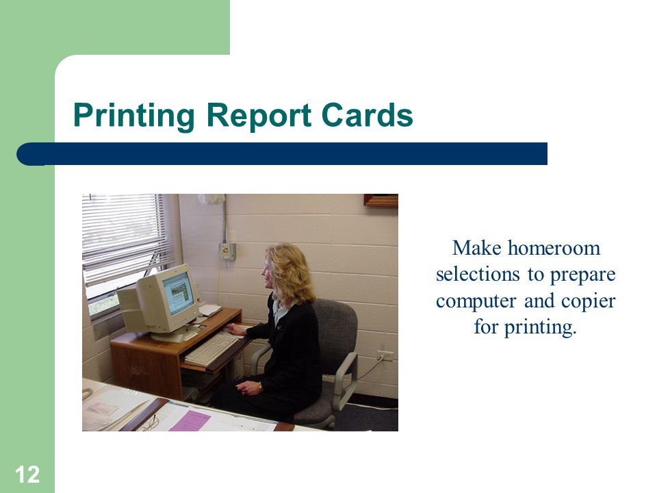 12 Printing Report Cards Make homeroom selections to prepare computer and copier for printing.