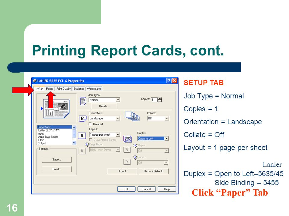 16 SETUP TAB Job Type = Normal Copies = 1 Orientation = Landscape Collate = Off Layout = 1 page per sheet Duplex = Open to Left–5635/45 Side Binding – 5455 Printing Report Cards, cont.
