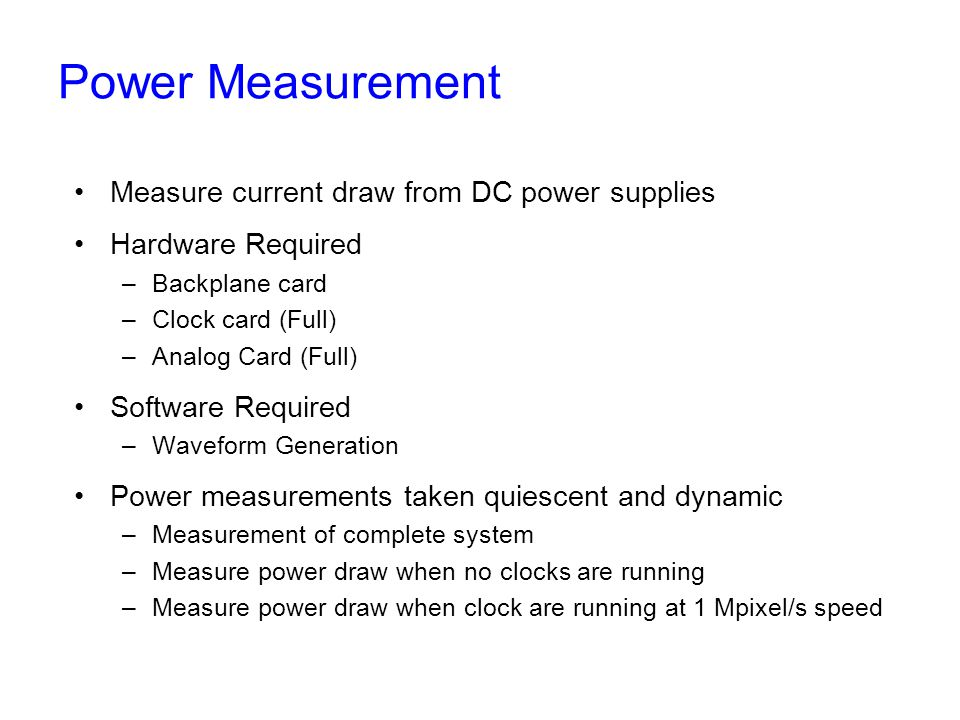 Power Measurement Measure current draw from DC power supplies Hardware Required –Backplane card –Clock card (Full) –Analog Card (Full) Software Required –Waveform Generation Power measurements taken quiescent and dynamic –Measurement of complete system –Measure power draw when no clocks are running –Measure power draw when clock are running at 1 Mpixel/s speed