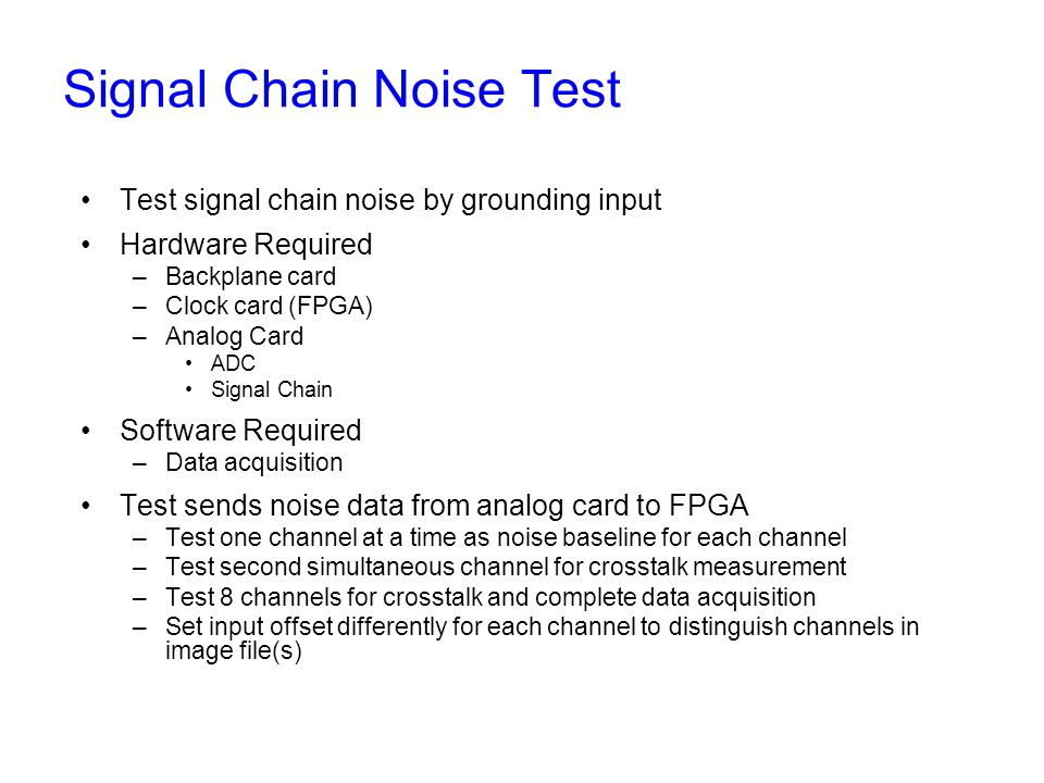 Signal Chain Noise Test Test signal chain noise by grounding input Hardware Required –Backplane card –Clock card (FPGA) –Analog Card ADC Signal Chain Software Required –Data acquisition Test sends noise data from analog card to FPGA –Test one channel at a time as noise baseline for each channel –Test second simultaneous channel for crosstalk measurement –Test 8 channels for crosstalk and complete data acquisition –Set input offset differently for each channel to distinguish channels in image file(s)