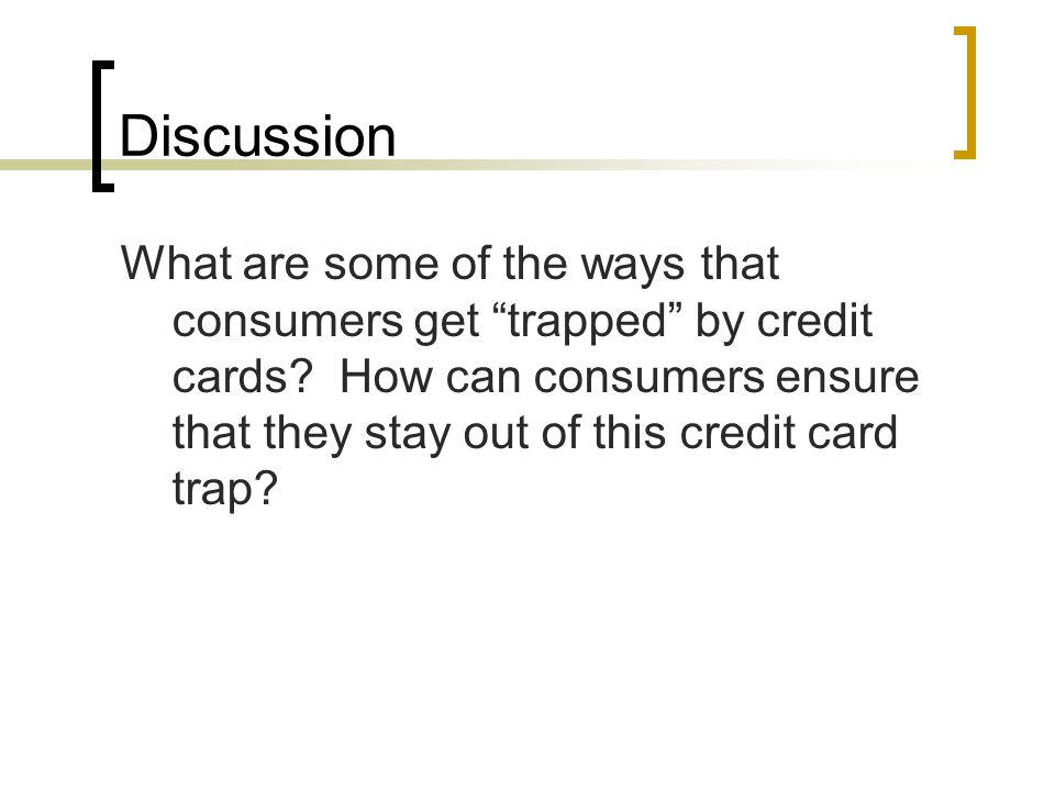 Discussion What are some of the ways that consumers get trapped by credit cards.